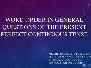 WORD ORDER IN GENERAL QUESTIONS OF THE PRESENT PERFECT CONTINUOUS TENSE ОБЩИЙ ВО