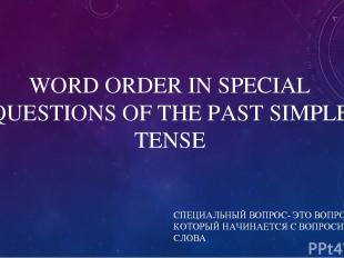 WORD ORDER IN SPECIAL QUESTIONS OF THE PAST SIMPLE TENSE СПЕЦИАЛЬНЫЙ ВОПРОС- ЭТО