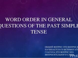 WORD ORDER IN GENERAL QUESTIONS OF THE PAST SIMPLE TENSE ОБЩИЙ ВОПРОС-ЭТО ВОПРОС