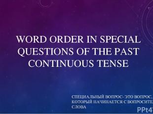 WORD ORDER IN SPECIAL QUESTIONS OF THE PAST CONTINUOUS TENSE СПЕЦИАЛЬНЫЙ ВОПРОС-