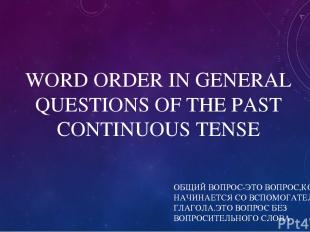 WORD ORDER IN GENERAL QUESTIONS OF THE PAST CONTINUOUS TENSE ОБЩИЙ ВОПРОС-ЭТО ВО