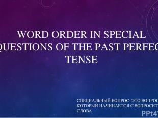 WORD ORDER IN SPECIAL QUESTIONS OF THE PAST PERFECT TENSE СПЕЦИАЛЬНЫЙ ВОПРОС- ЭТ