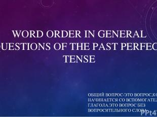 WORD ORDER IN GENERAL QUESTIONS OF THE PAST PERFECT TENSE ОБЩИЙ ВОПРОС-ЭТО ВОПРО