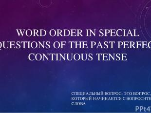 WORD ORDER IN SPECIAL QUESTIONS OF THE PAST PERFECT CONTINUOUS TENSE СПЕЦИАЛЬНЫЙ