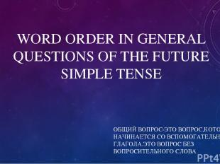 WORD ORDER IN GENERAL QUESTIONS OF THE FUTURE SIMPLE TENSE ОБЩИЙ ВОПРОС-ЭТО ВОПР