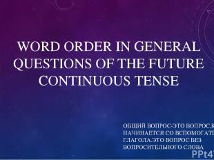 WORD ORDER IN GENERAL QUESTIONS OF THE FUTURE CONTINUOUS TENSE ОБЩИЙ ВОПРОС-ЭТО