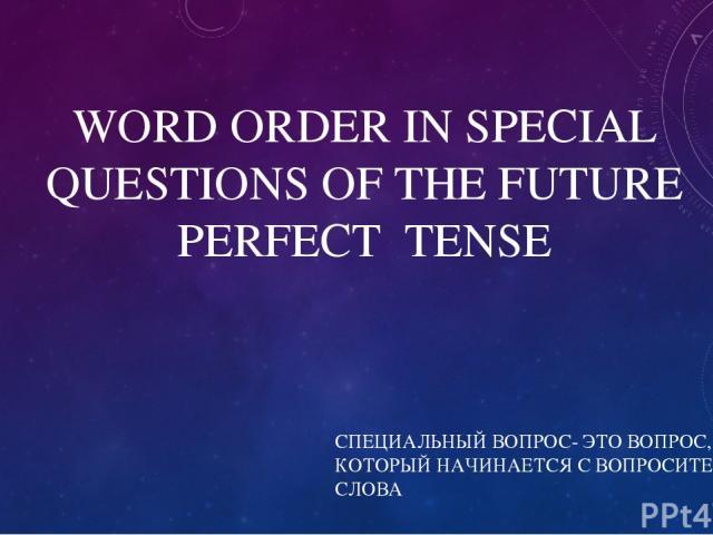 WORD ORDER IN SPECIAL QUESTIONS OF THE FUTURE PERFECT TENSE СПЕЦИАЛЬНЫЙ ВОПРОС- ЭТО ВОПРОС, КОТОРЫЙ НАЧИНАЕТСЯ С ВОПРОСИТЕЛЬНОГО СЛОВА