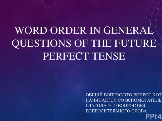 WORD ORDER IN GENERAL QUESTIONS OF THE FUTURE PERFECT TENSE ОБЩИЙ ВОПРОС-ЭТО ВОПРОС,КОТОРЫЙ НАЧИНАЕТСЯ СО ВСПОМОГАТЕЛЬНОГО ГЛАГОЛА.ЭТО ВОПРОС БЕЗ ВОПРОСИТЕЛЬНОГО СЛОВА