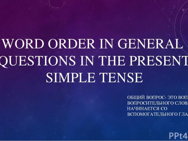WORD ORDER IN GENERAL QUESTIONS IN THE PRESENT SIMPLE TENSE ОБЩИЙ ВОПРОС- ЭТО ВОПРОС БЕЗ ВОПРОСИТЕЛЬНОГО СЛОВА, ОН НАЧИНАЕТСЯ СО ВСПОМОГАТЕЛЬНОГО ГЛАГОЛА