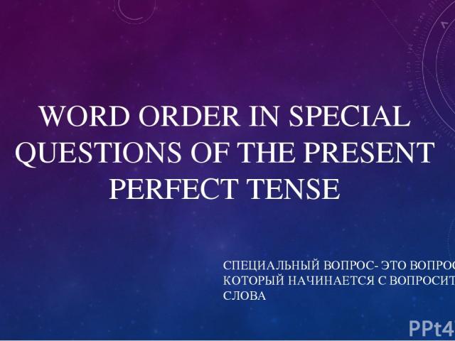WORD ORDER IN SPECIAL QUESTIONS OF THE PRESENT PERFECT TENSE СПЕЦИАЛЬНЫЙ ВОПРОС- ЭТО ВОПРОС, КОТОРЫЙ НАЧИНАЕТСЯ С ВОПРОСИТЕЛЬНОГО СЛОВА