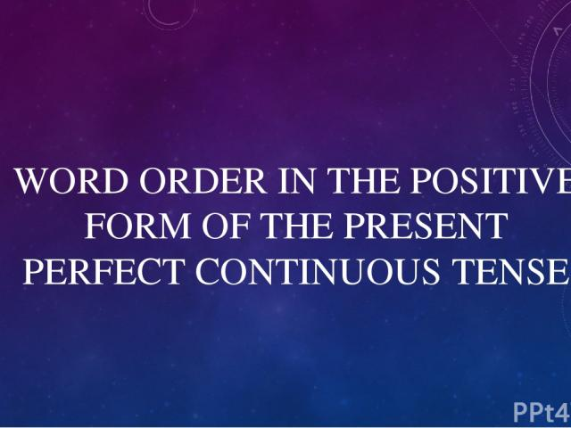 WORD ORDER IN THE POSITIVE FORM OF THE PRESENT PERFECT CONTINUOUS TENSE