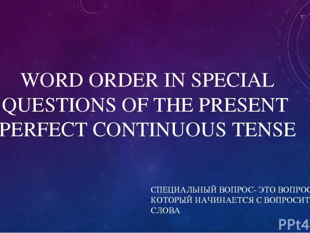 WORD ORDER IN SPECIAL QUESTIONS OF THE PRESENT PERFECT CONTINUOUS TENSE СПЕЦИАЛЬНЫЙ ВОПРОС- ЭТО ВОПРОС, КОТОРЫЙ НАЧИНАЕТСЯ С ВОПРОСИТЕЛЬНОГО СЛОВА