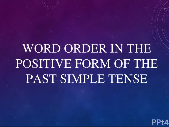 WORD ORDER IN THE POSITIVE FORM OF THE PAST SIMPLE TENSE