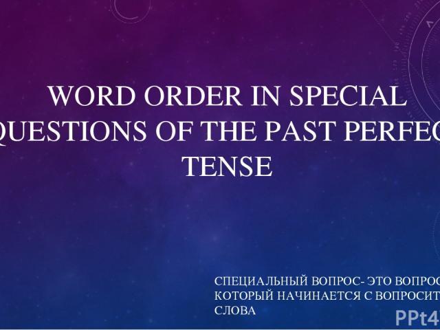 WORD ORDER IN SPECIAL QUESTIONS OF THE PAST PERFECT TENSE СПЕЦИАЛЬНЫЙ ВОПРОС- ЭТО ВОПРОС, КОТОРЫЙ НАЧИНАЕТСЯ С ВОПРОСИТЕЛЬНОГО СЛОВА