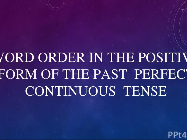 WORD ORDER IN THE POSITIVE FORM OF THE PAST PERFECT CONTINUOUS TENSE