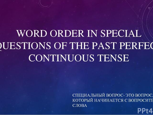 WORD ORDER IN SPECIAL QUESTIONS OF THE PAST PERFECT CONTINUOUS TENSE СПЕЦИАЛЬНЫЙ ВОПРОС- ЭТО ВОПРОС, КОТОРЫЙ НАЧИНАЕТСЯ С ВОПРОСИТЕЛЬНОГО СЛОВА