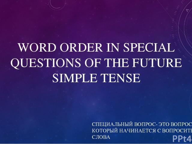 WORD ORDER IN SPECIAL QUESTIONS OF THE FUTURE SIMPLE TENSE СПЕЦИАЛЬНЫЙ ВОПРОС- ЭТО ВОПРОС, КОТОРЫЙ НАЧИНАЕТСЯ С ВОПРОСИТЕЛЬНОГО СЛОВА