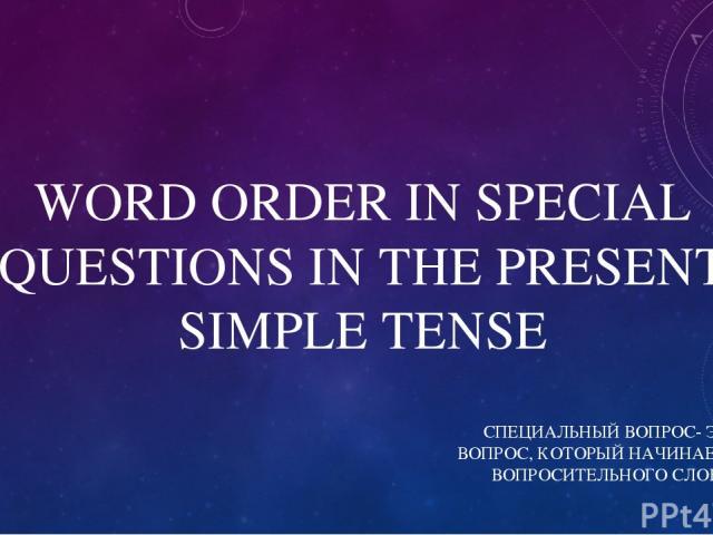 WORD ORDER IN SPECIAL QUESTIONS IN THE PRESENT SIMPLE TENSE СПЕЦИАЛЬНЫЙ ВОПРОС- ЭТО ВОПРОС, КОТОРЫЙ НАЧИНАЕТСЯ С ВОПРОСИТЕЛЬНОГО СЛОВА