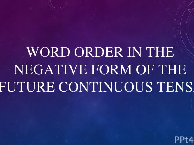 WORD ORDER IN THE NEGATIVE FORM OF THE FUTURE СONTINUOUS TENSE