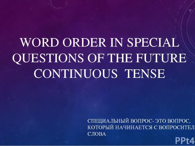 WORD ORDER IN SPECIAL QUESTIONS OF THE FUTURE CONTINUOUS TENSE СПЕЦИАЛЬНЫЙ ВОПРОС- ЭТО ВОПРОС, КОТОРЫЙ НАЧИНАЕТСЯ С ВОПРОСИТЕЛЬНОГО СЛОВА