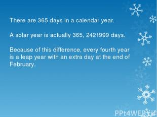 There are 365 days in a calendar year. A solar year is actually 365, 2421999 day
