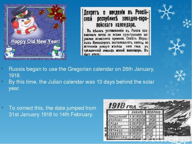 To correct this, the date jumped from 31st January 1918 to 14th February. Happy Old New Year! Russia began to use the Gregorian calendar on 26th January, 1918. By this time, the Julian calendar was 13 days behind the solar year.