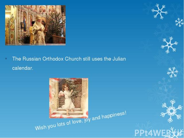 The Russian Orthodox Church still uses the Julian calendar. Wish you lots of love, joy and happiness!