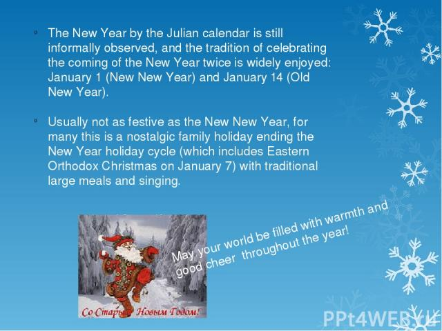 The New Year by the Julian calendar is still informally observed, and the tradition of celebrating the coming of the New Year twice is widely enjoyed: January 1 (New New Year) and January 14 (Old New Year). Usually not as festive as the New New Year…