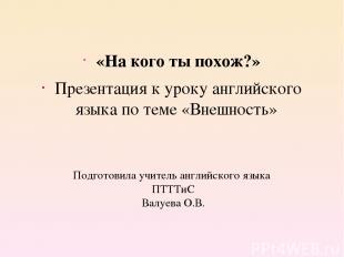 Подготовила учитель английского языка ПТТТиС Валуева О.В. «На кого ты похож?» Пр