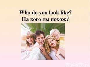 Who do you look like? На кого ты похож?