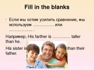 Fill in the blanks Если мы хотим усилить сравнение, мы используем …………… или …………