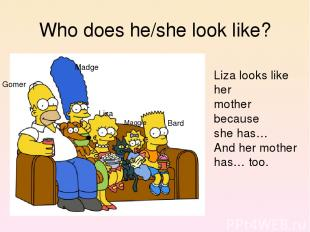 Who does he/she look like? Liza looks like her mother because she has… And her m