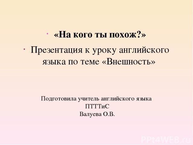 Подготовила учитель английского языка ПТТТиС Валуева О.В. «На кого ты похож?» Презентация к уроку английского языка по теме «Внешность»