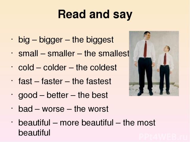 Read and say big – bigger – the biggest small – smaller – the smallest cold – colder – the coldest fast – faster – the fastest good – better – the best bad – worse – the worst beautiful – more beautiful – the most beautiful
