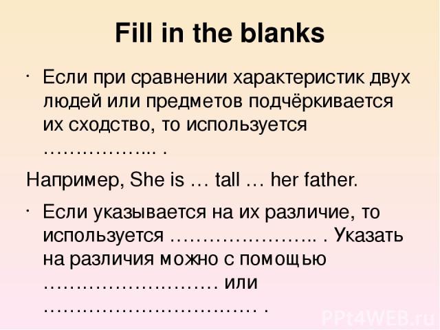 Fill in the blanks Если при сравнении характеристик двух людей или предметов подчёркивается их сходство, то используется ……………... . Например, She is … tall … her father. Если указывается на их различие, то используется ………………….. . Указать на различи…