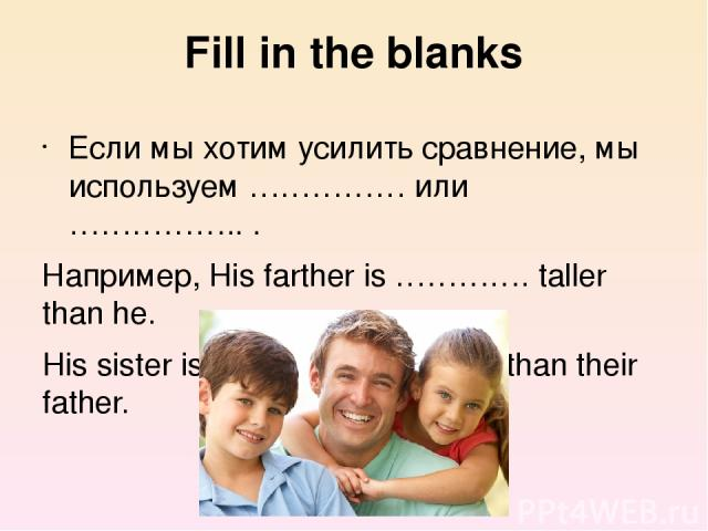 Fill in the blanks Если мы хотим усилить сравнение, мы используем …………… или …………….. . Например, His farther is …………. taller than he. His sister is …………….. smaller than their father.