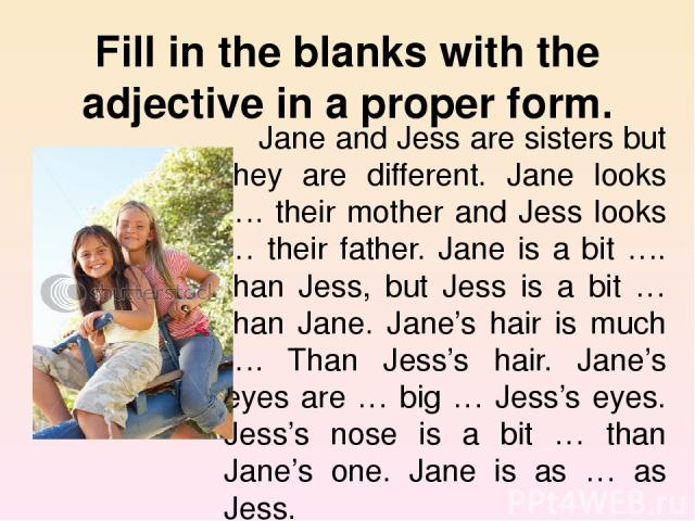 Fill in the blanks with the adjective in a proper form. Jane and Jess are sisters but they are different. Jane looks …. their mother and Jess looks … their father. Jane is a bit …. than Jess, but Jess is a bit … than Jane. Jane's hair is much …. Tha…