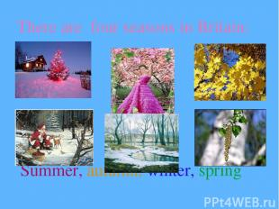 There are four seasons in Britain: Summer, autumn, winter, spring