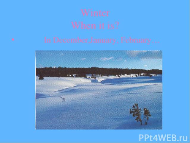 Winter When it is? In December,January, February…