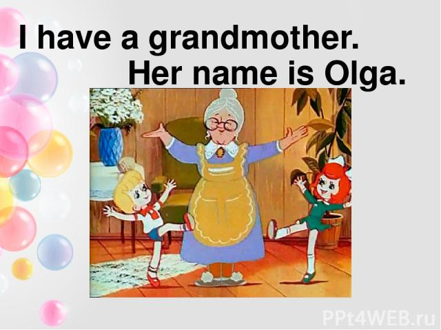I have a grandmother. Her name is Olga.