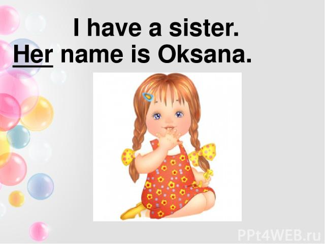 I have a sister. Her name is Oksana.