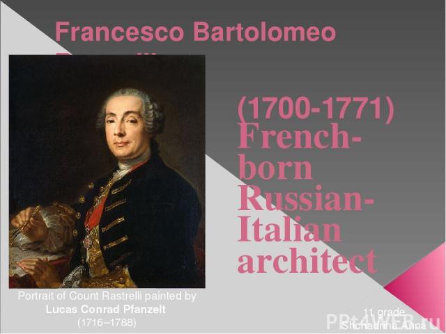Francesco Bartolomeo Rastrelli (1700-1771) French-born Russian-Italian architect Portrait of Count Rastrelli painted by Lucas Conrad Pfanzelt (1716–1788) 11 grade Shchadrina Anna