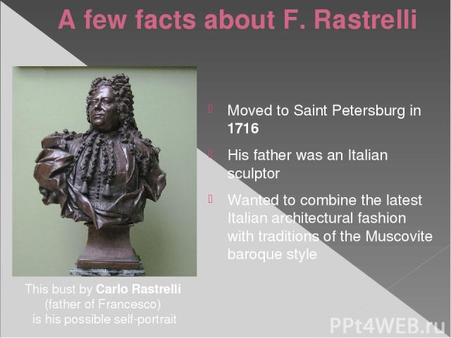 A few facts about F. Rastrelli Moved to Saint Petersburg in 1716 His father was an Italian sculptor Wanted to combine the latest Italian architectural fashion with traditions of the Muscovite baroque style This bust by Carlo Rastrelli (father of Fra…