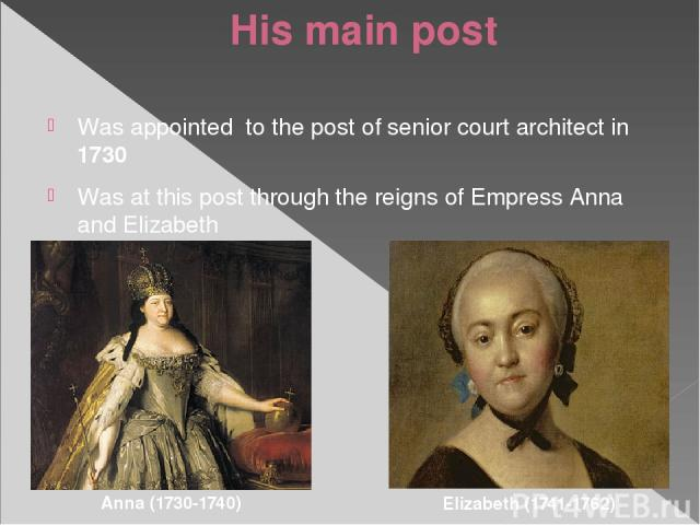 His main post Was appointed to the post of senior court architect in 1730 Was at this post through the reigns of Empress Anna and Elizabeth Anna (1730-1740) Elizabeth (1741-1762)