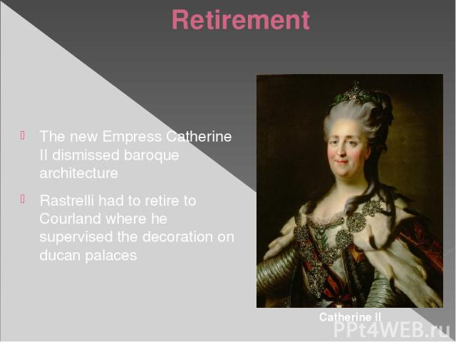 Retirement The new Empress Catherine II dismissed baroque architecture Rastrelli had to retire to Courland where he supervised the decoration on ducan palaces Catherine II