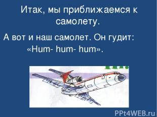 Итак, мы приближаемся к самолету. А вот и наш самолет. Он гудит: «Hum- hum- hum»