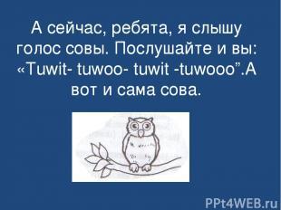 А сейчас, ребята, я слышу голос совы. Послушайте и вы: «Tuwit- tuwoo- tuwit -tuw