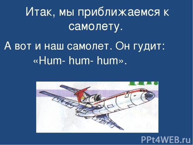 Итак, мы приближаемся к самолету. А вот и наш самолет. Он гудит: «Hum- hum- hum».