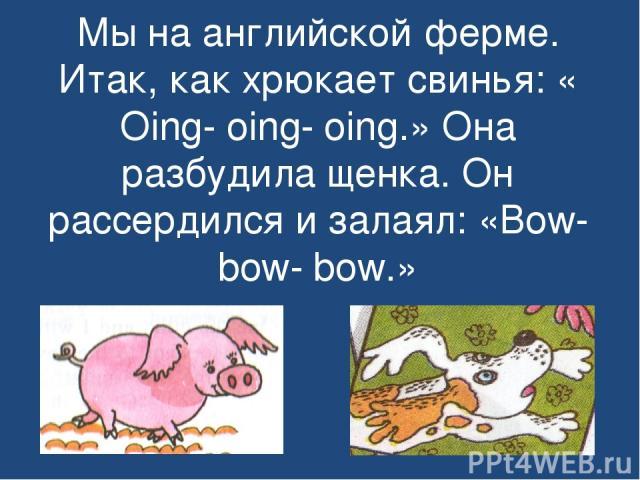 Мы на английской ферме. Итак, как хрюкает свинья: « Oing- oing- oing.» Она разбудила щенка. Он рассердился и залаял: «Bow- bow- bow.»
