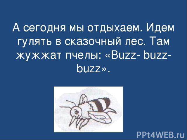 А сегодня мы отдыхаем. Идем гулять в сказочный лес. Там жужжат пчелы: «Buzz- buzz- buzz».